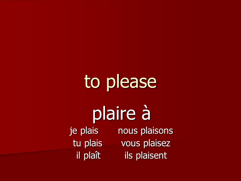 to please plaire à je plaisnous plaisons tu plaisvous plaisez il plaîtils plaisent