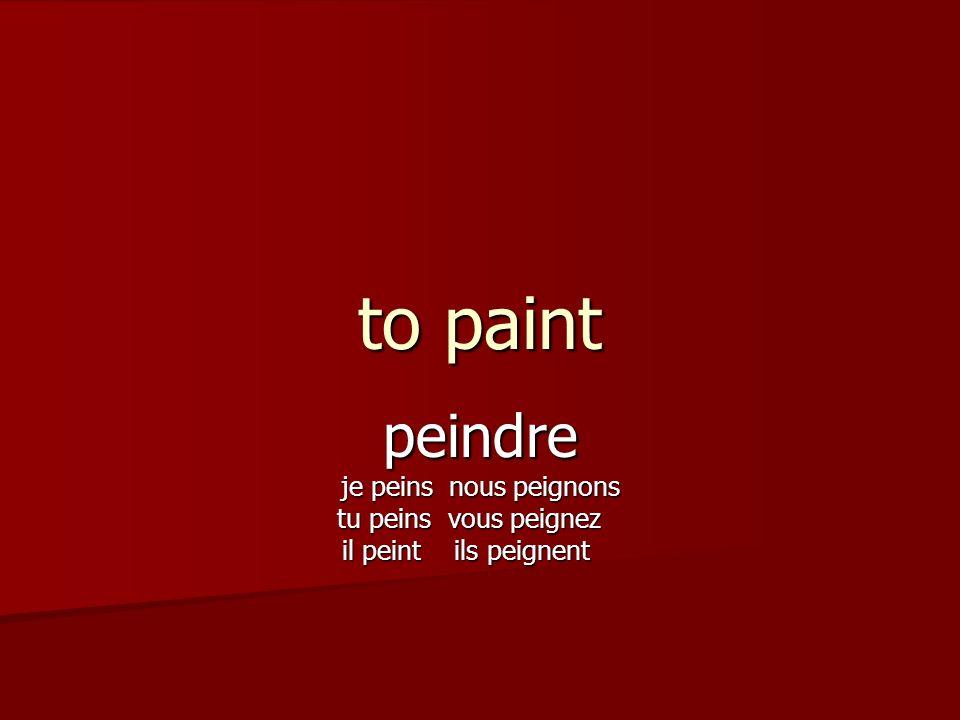 to paint peindre je peins nous peignons tu peins vous peignez tu peins vous peignez il peint ils peignent il peint ils peignent