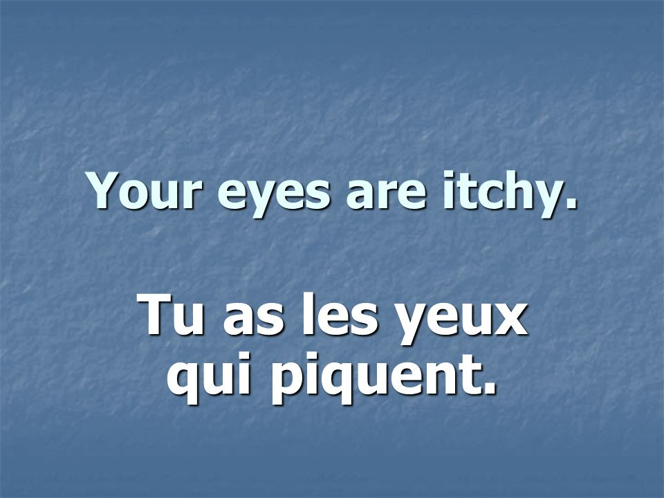 Your eyes are itchy. Tu as les yeux qui piquent.
