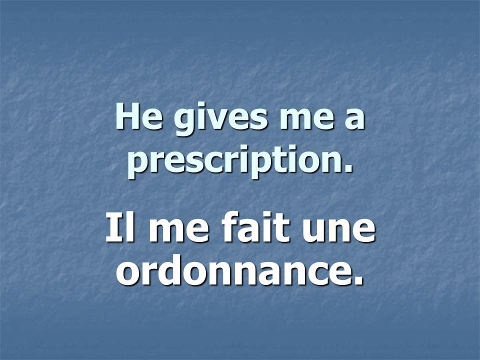 He gives me a prescription. Il me fait une ordonnance.