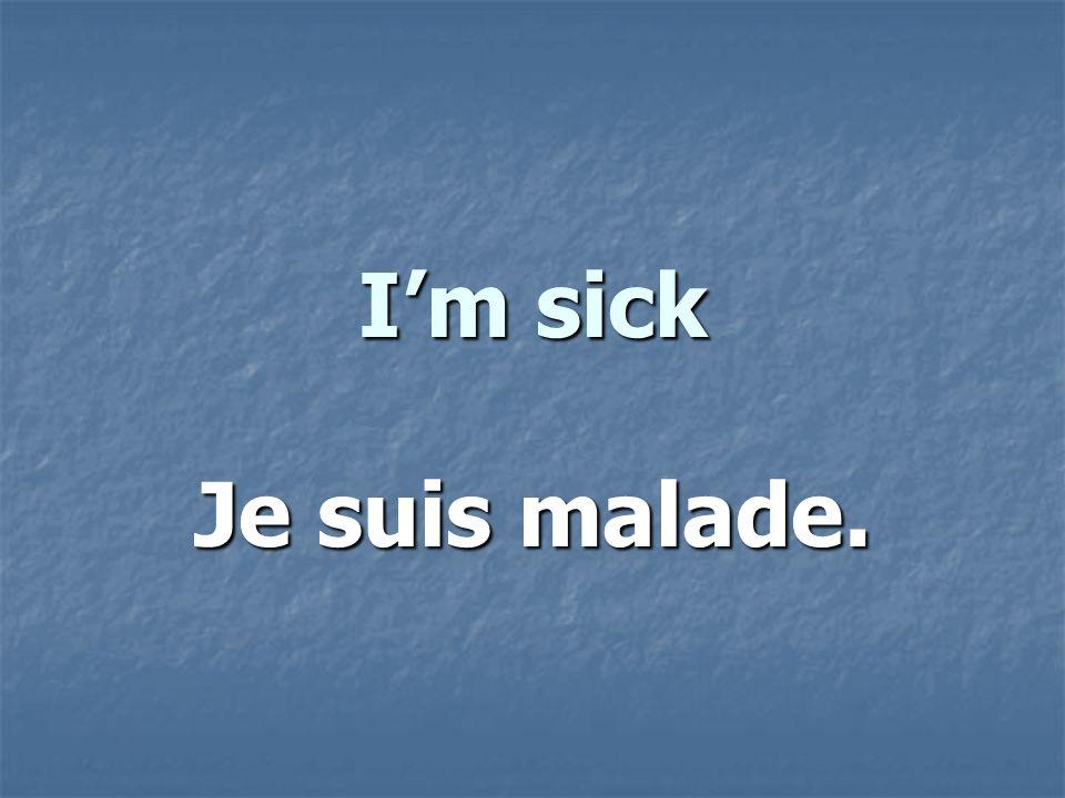 Im sick Je suis malade.