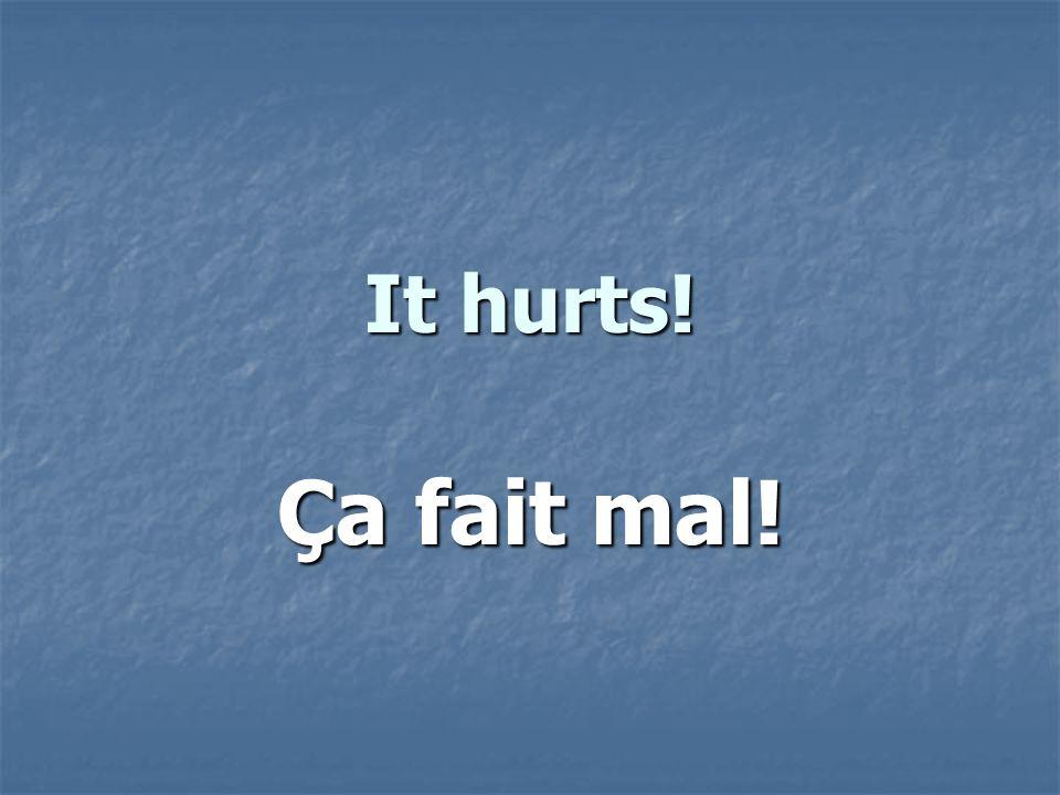 It hurts! Ça fait mal!