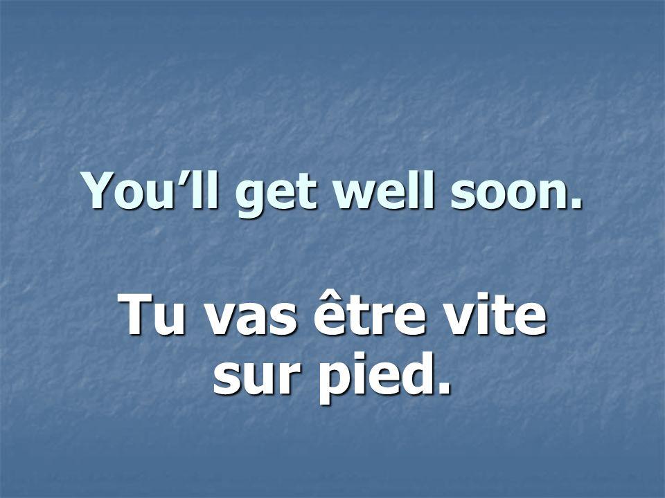 Youll get well soon. Tu vas être vite sur pied.
