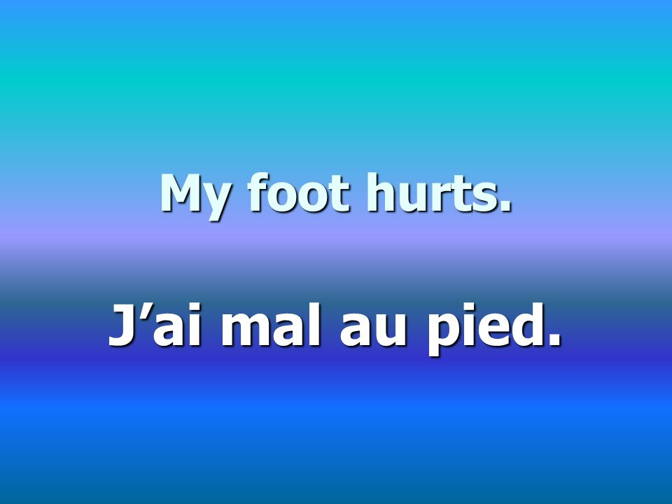 My foot hurts. Jai mal au pied.
