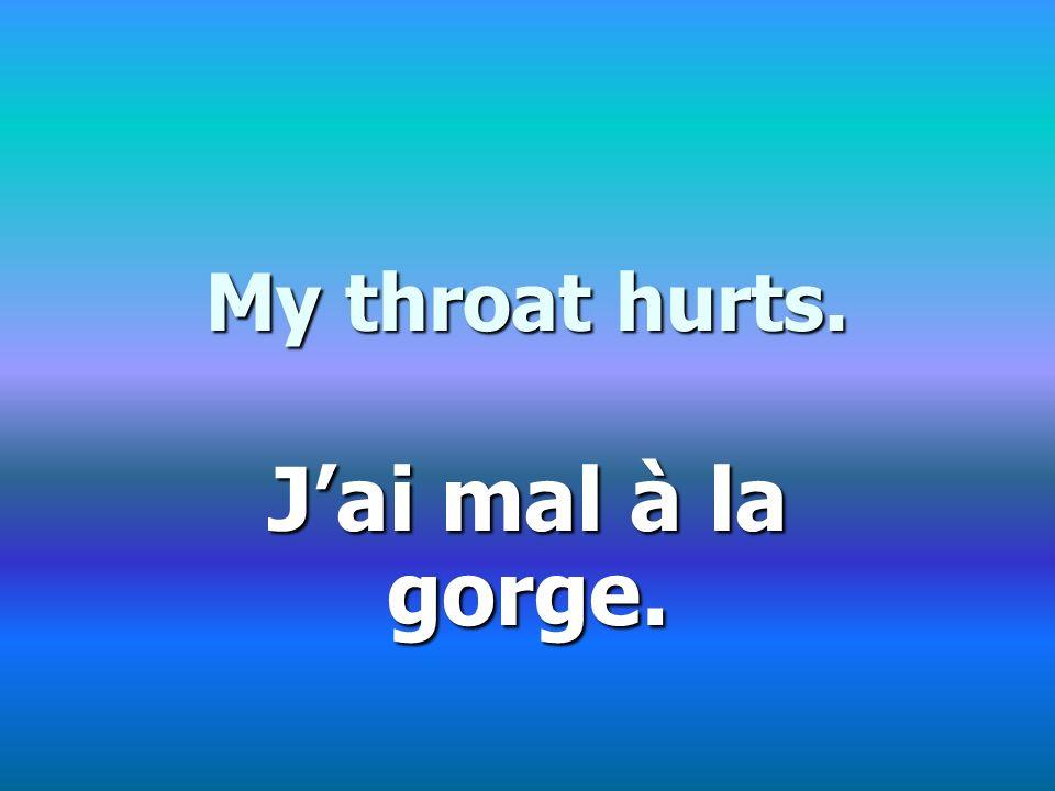 My throat hurts. Jai mal à la gorge.
