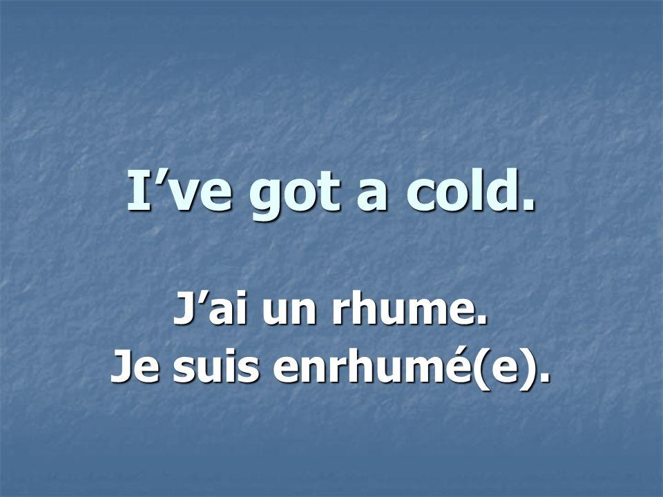 Ive got a cold. Jai un rhume. Je suis enrhumé(e).
