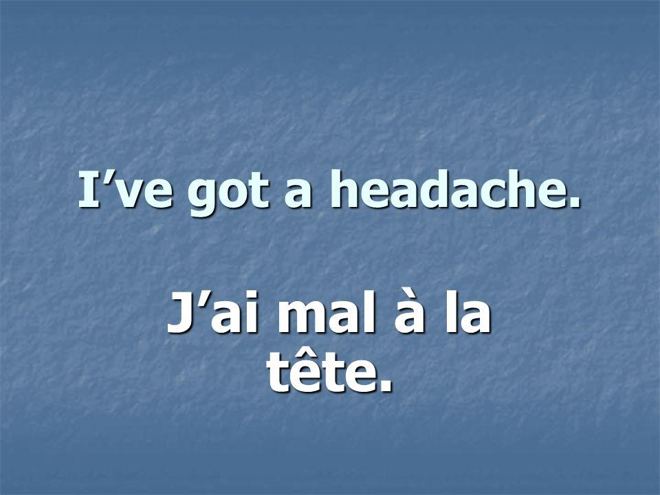 Ive got a headache. Jai mal à la tête.