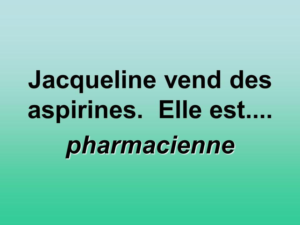 Jacqueline vend des aspirines. Elle est.... pharmacienne