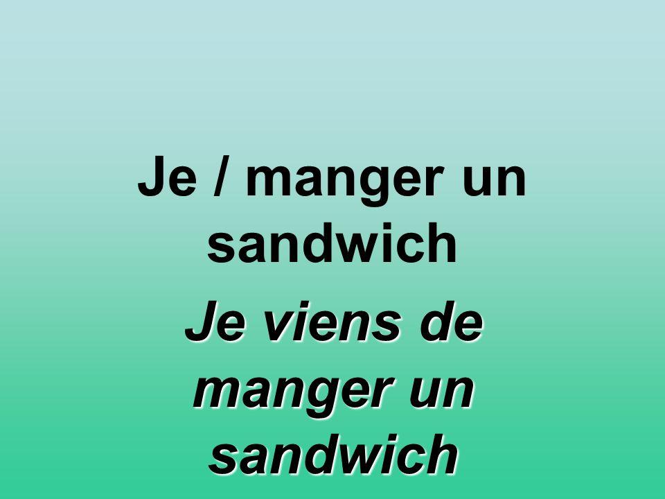 Je / manger un sandwich Je viens de manger un sandwich