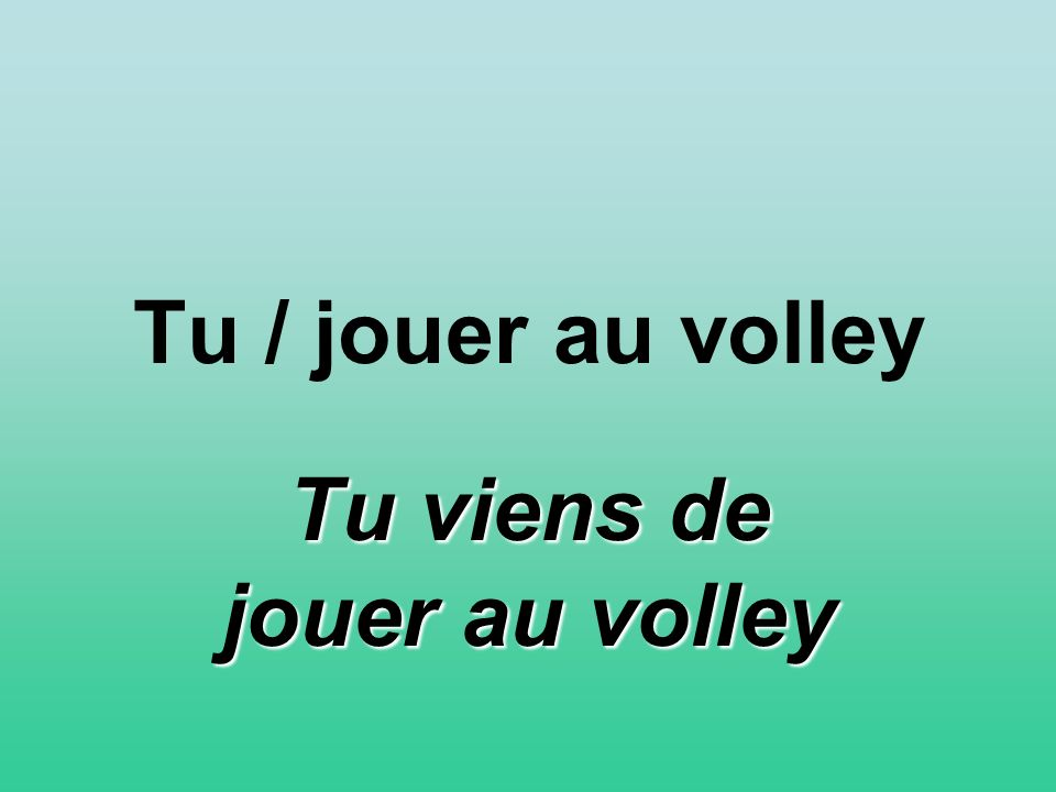 Tu / jouer au volley Tu viens de jouer au volley