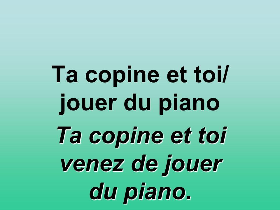 Ta copine et toi/ jouer du piano Ta copine et toi venez de jouer du piano.