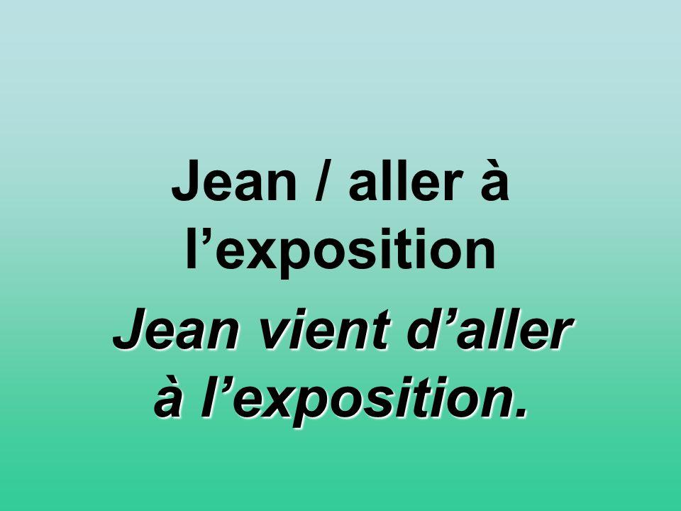 Jean / aller à lexposition Jean vient daller à lexposition.