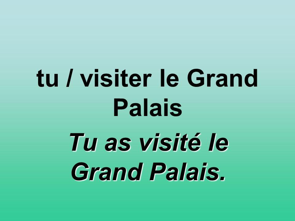 tu / visiter le Grand Palais Tu as visité le Grand Palais.