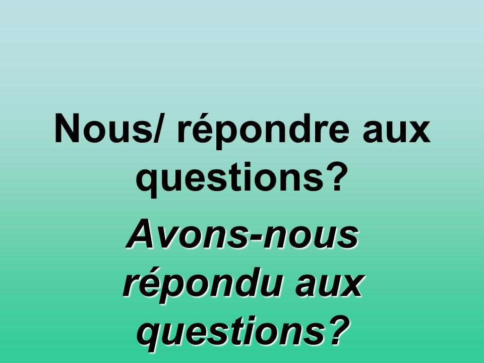 Nous/ répondre aux questions? Avons-nous répondu aux questions?