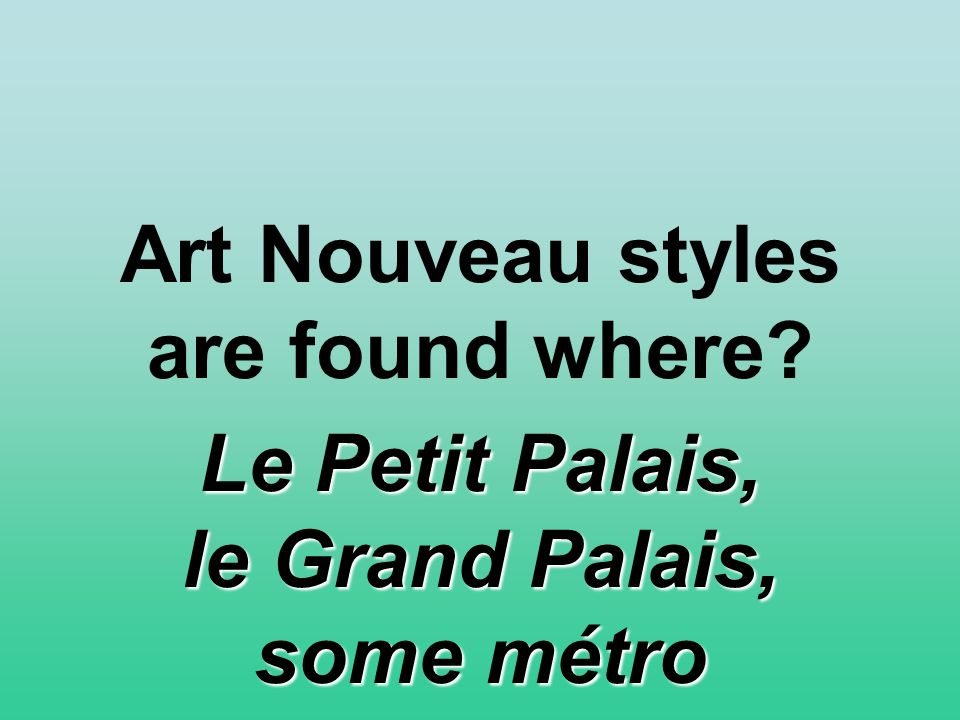 Art Nouveau styles are found where Le Petit Palais, le Grand Palais, some métro stops