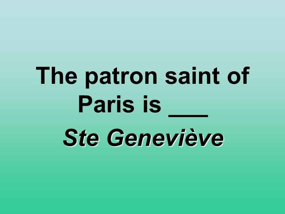The patron saint of Paris is ___ Ste Geneviève