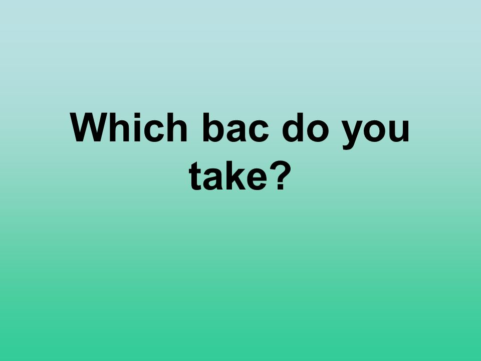 Which bac do you take