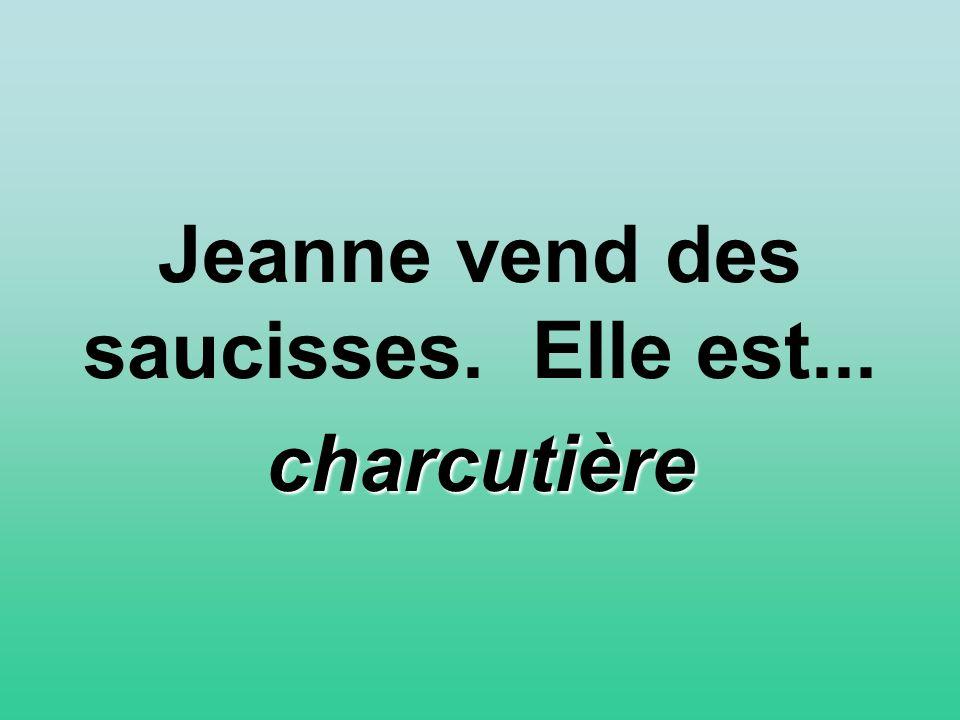 Jeanne vend des saucisses. Elle est... charcutière