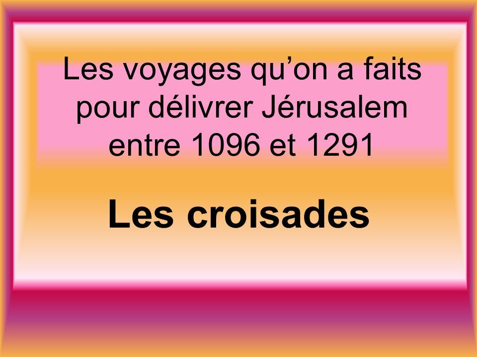Les voyages quon a faits pour délivrer Jérusalem entre 1096 et 1291 Les croisades