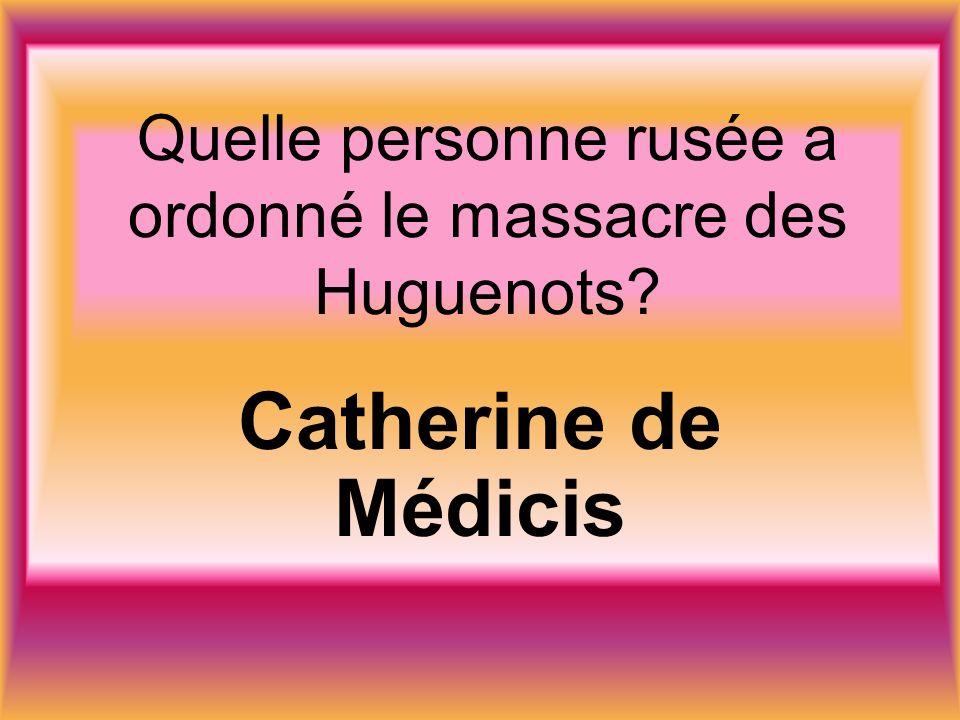 Quelle personne rusée a ordonné le massacre des Huguenots Catherine de Médicis