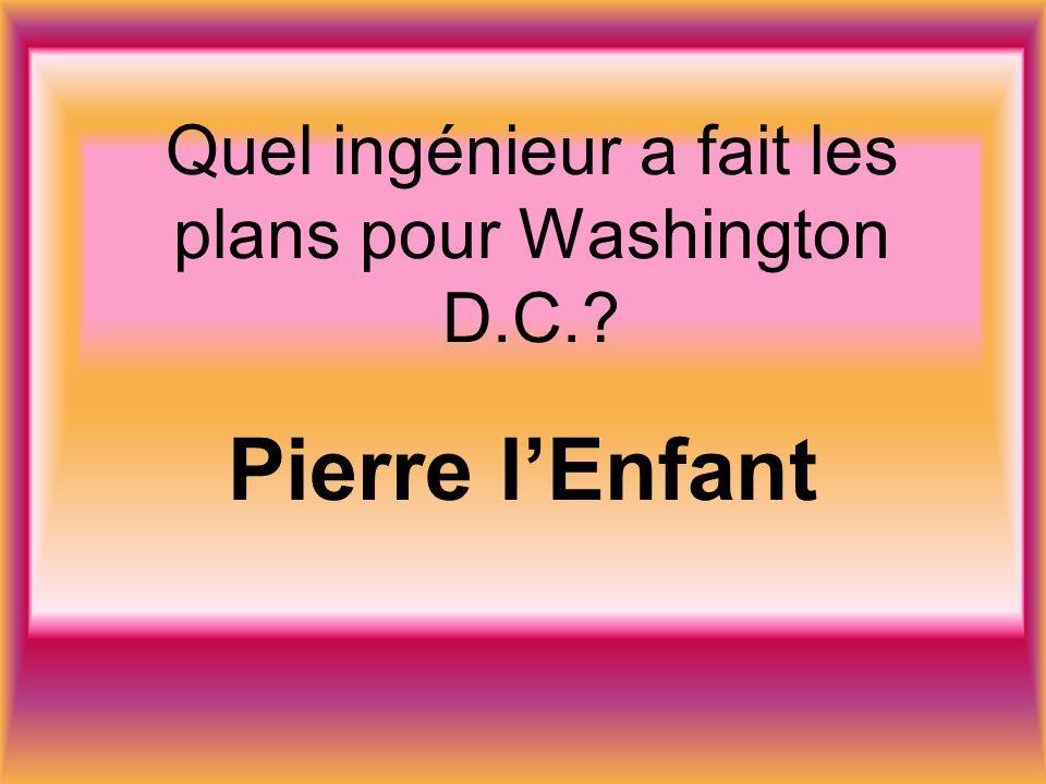 Quel ingénieur a fait les plans pour Washington D.C. Pierre lEnfant
