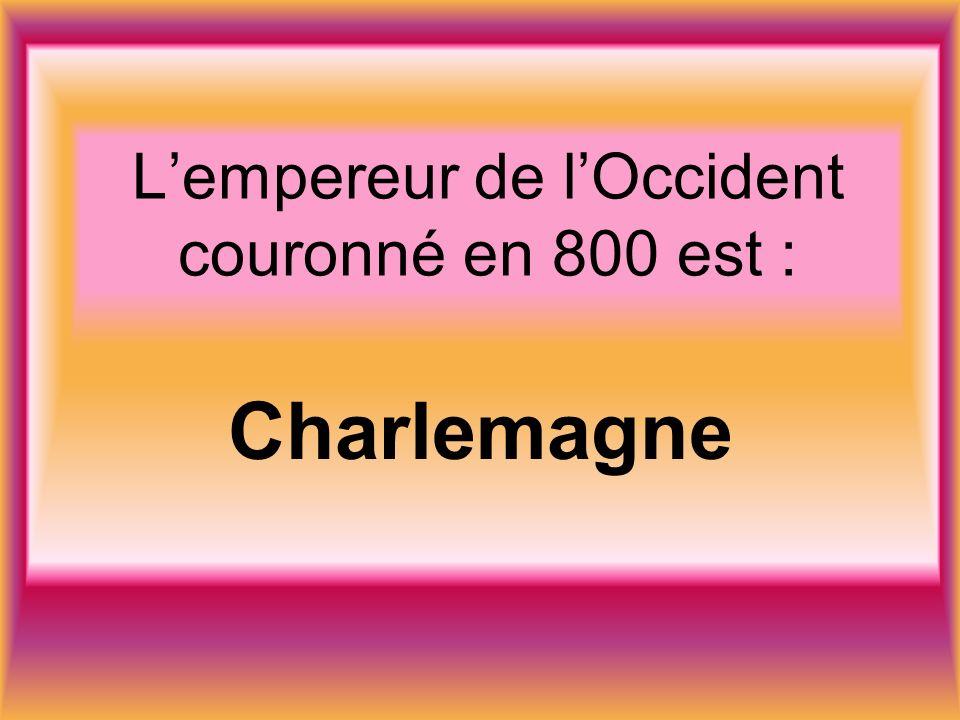 Lempereur de lOccident couronné en 800 est : Charlemagne