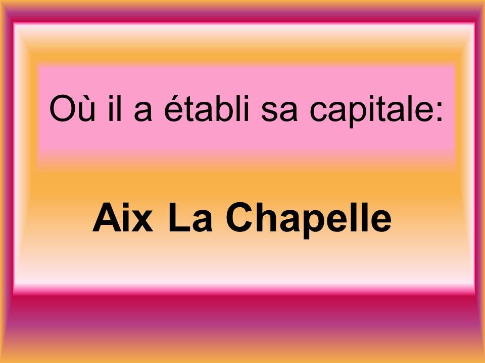 Où il a établi sa capitale: Aix La Chapelle