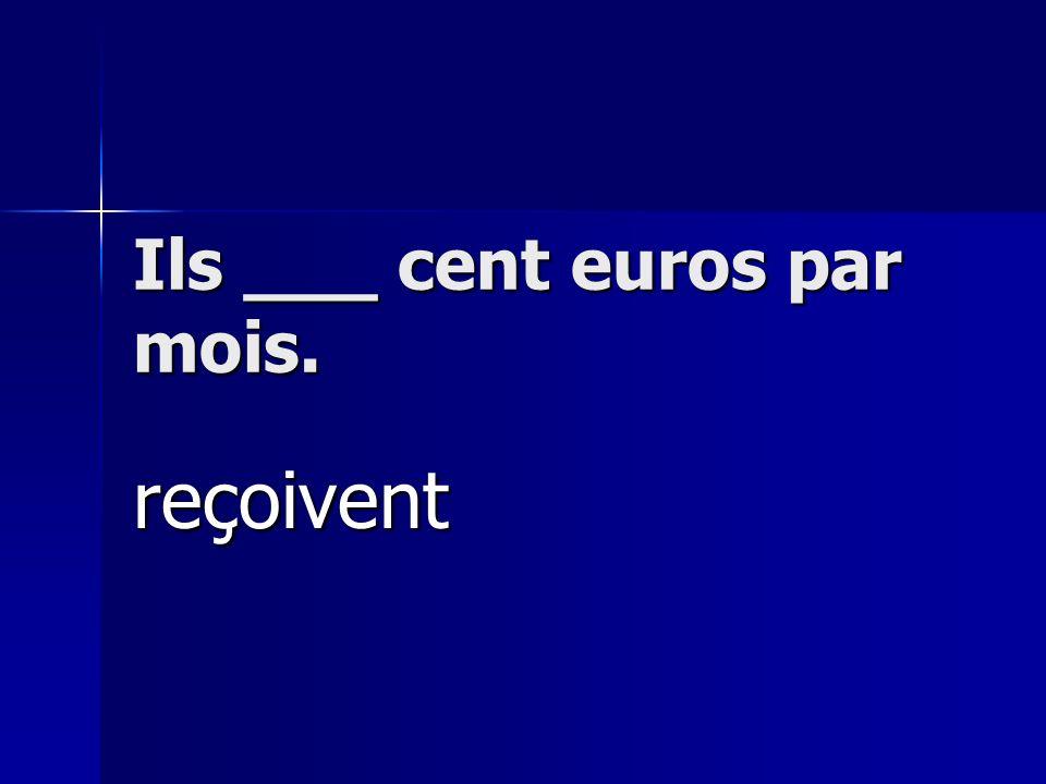 Ils ___ cent euros par mois. reçoivent