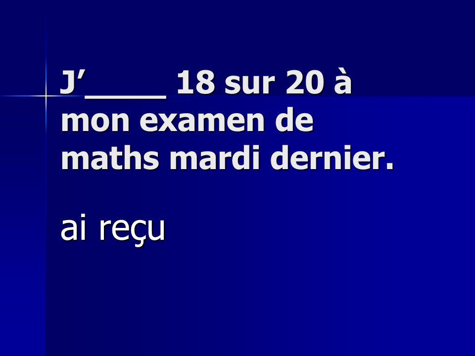 J____ 18 sur 20 à mon examen de maths mardi dernier. ai reçu