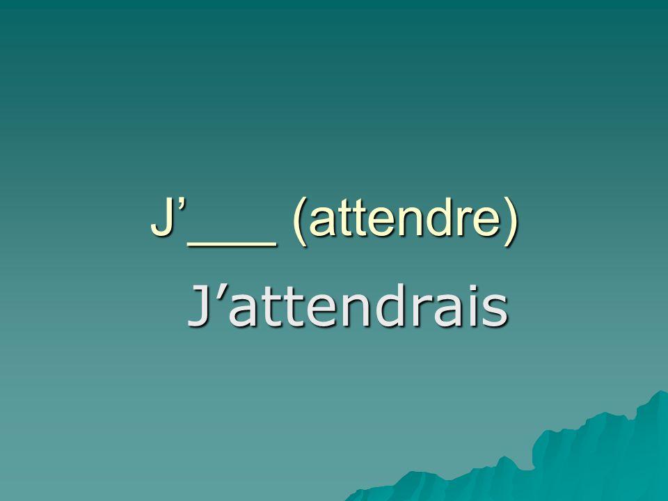 J___ (attendre) Jattendrais