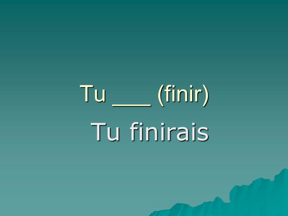 Tu ___ (finir) Tu finirais