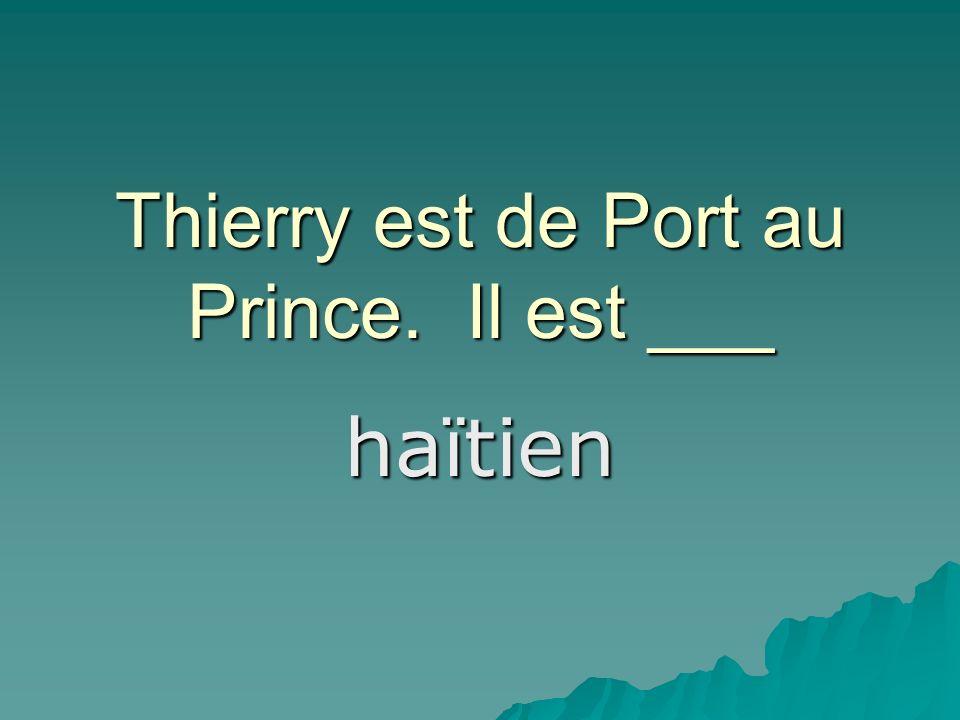 Thierry est de Port au Prince. Il est ___ haïtien