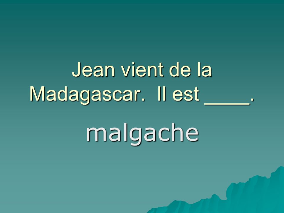 Jean vient de la Madagascar. Il est ____. malgache