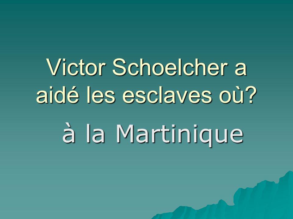 Victor Schoelcher a aidé les esclaves où à la Martinique