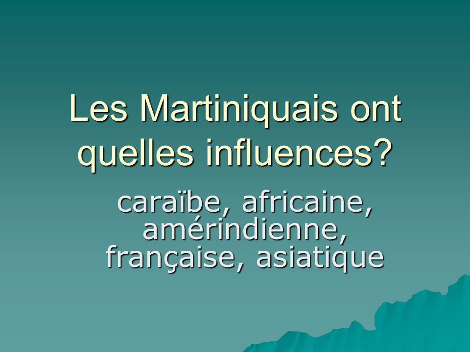 Les Martiniquais ont quelles influences caraïbe, africaine, amérindienne, française, asiatique