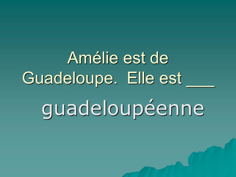 Amélie est de Guadeloupe. Elle est ___ guadeloupéenne