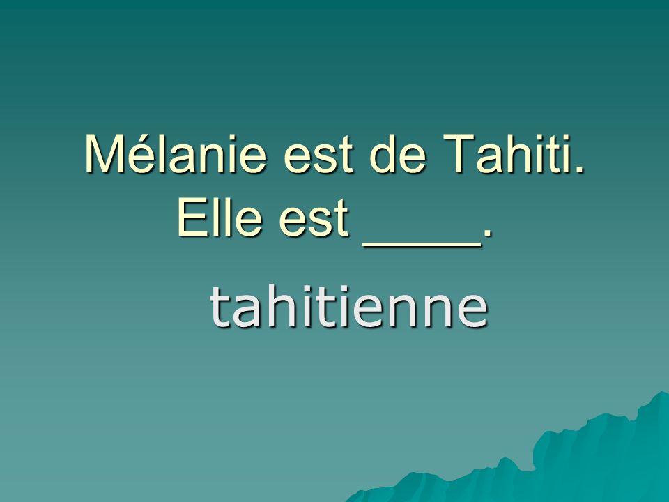 Mélanie est de Tahiti. Elle est ____. tahitienne