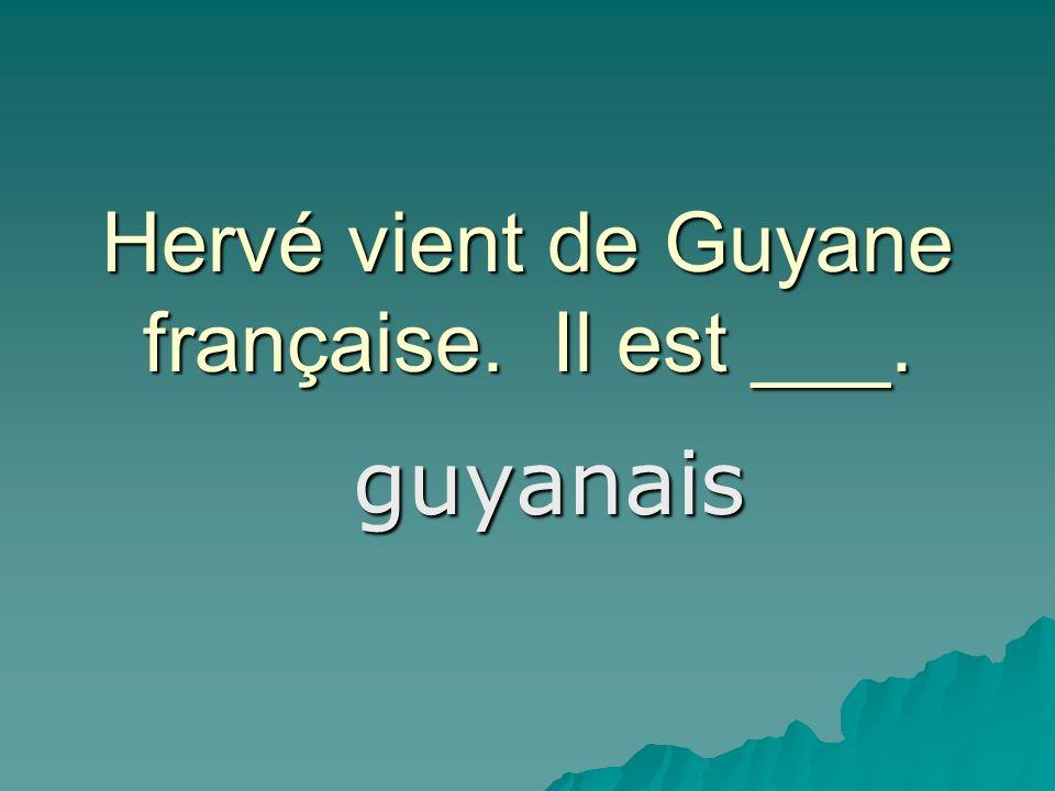 Hervé vient de Guyane française. Il est ___. guyanais