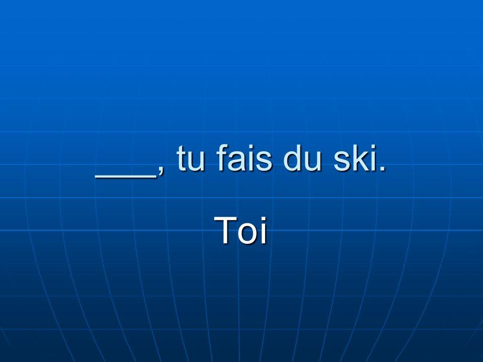___, tu fais du ski. Toi