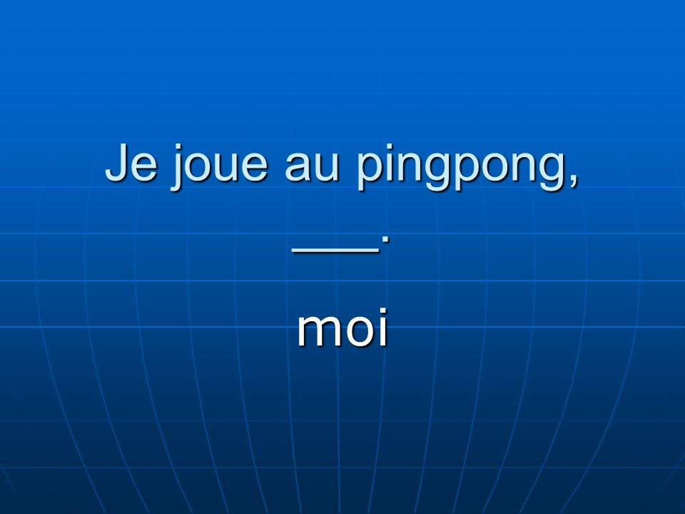 Je joue au pingpong, ___. moi