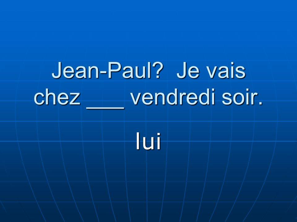 Jean-Paul Je vais chez ___ vendredi soir. lui