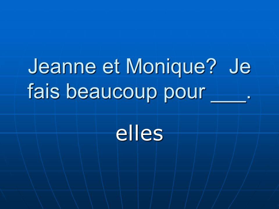 Jeanne et Monique? Je fais beaucoup pour ___. elles