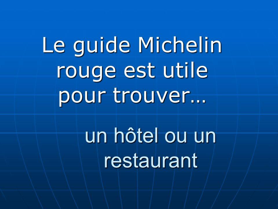 un hôtel ou un restaurant Le guide Michelin rouge est utile pour trouver…