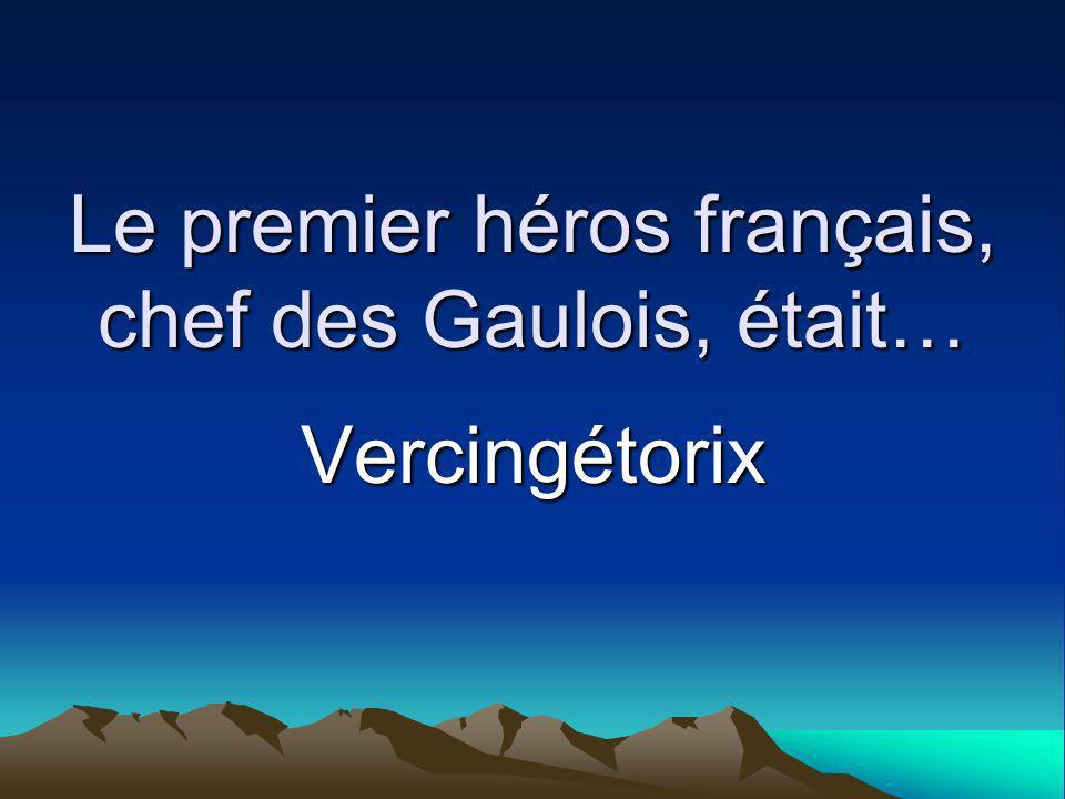 Le premier héros français, chef des Gaulois, était… Vercingétorix