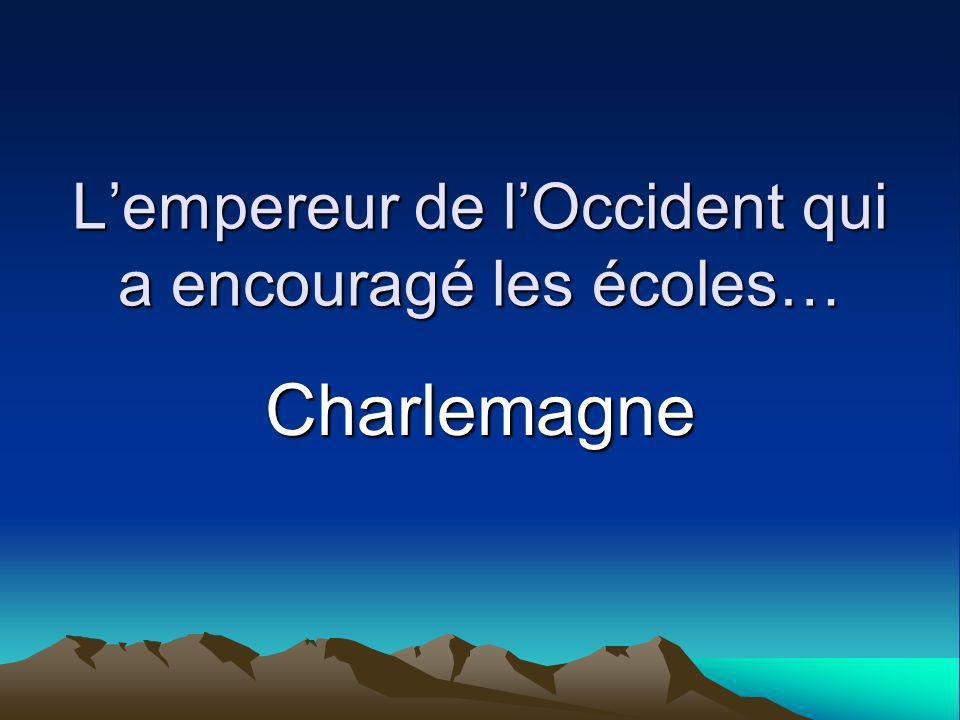 Lempereur de lOccident qui a encouragé les écoles… Charlemagne