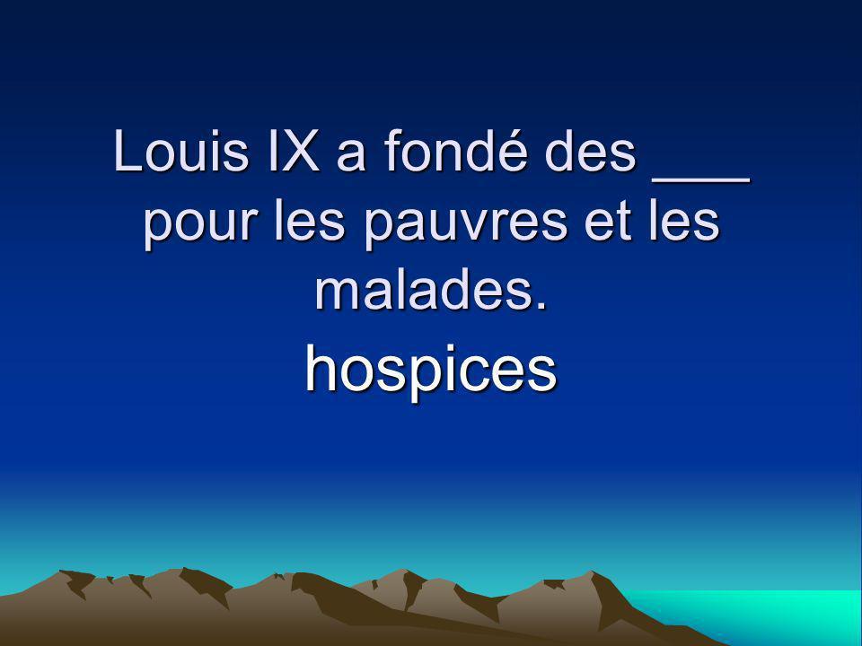 Louis IX a fondé des ___ pour les pauvres et les malades. hospices