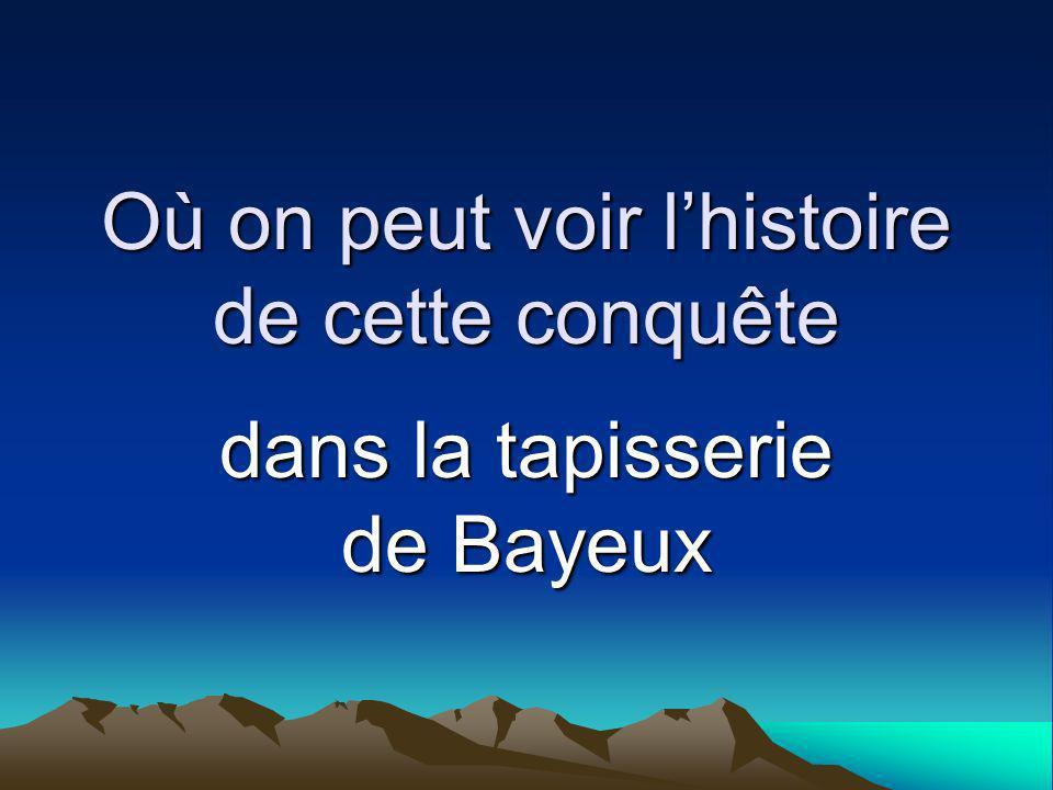 Où on peut voir lhistoire de cette conquête dans la tapisserie de Bayeux