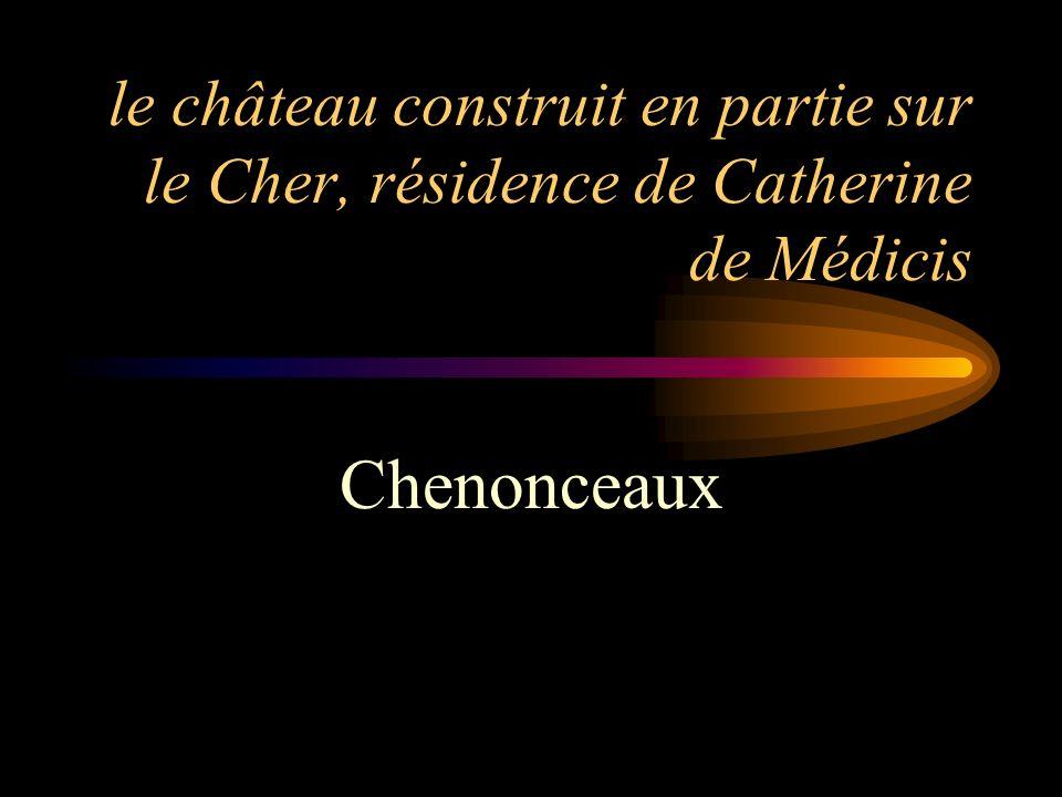 le château construit en partie sur le Cher, résidence de Catherine de Médicis Chenonceaux