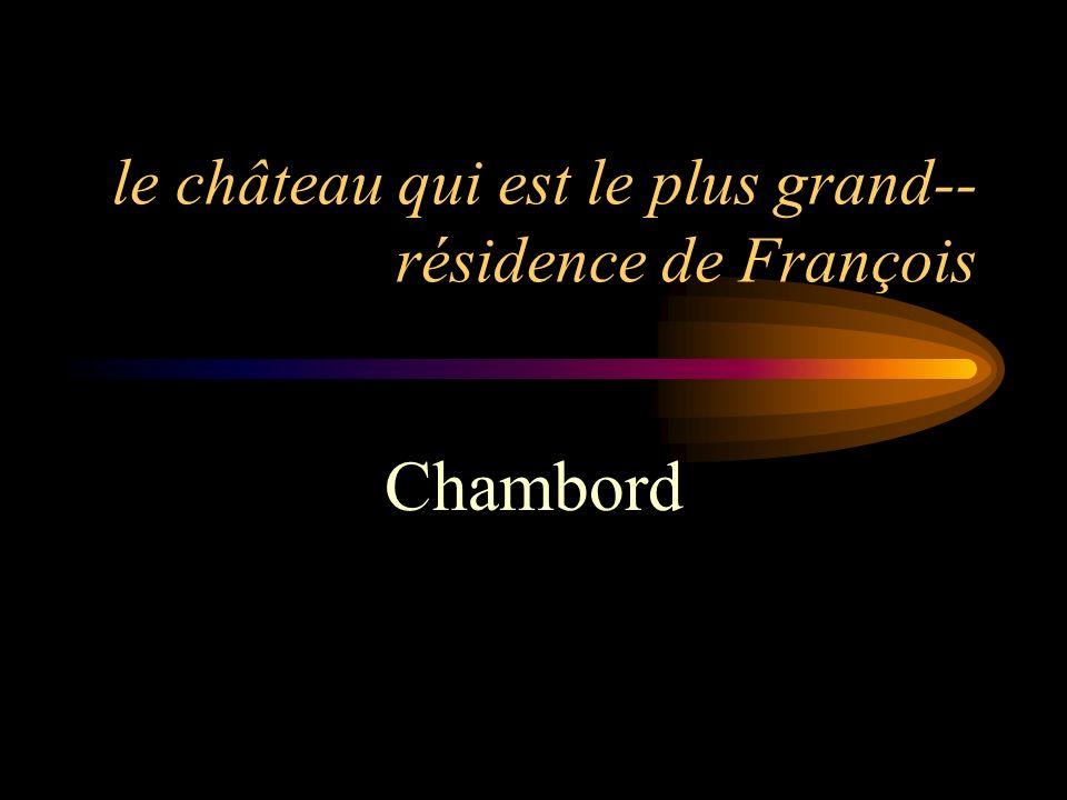 le château qui est le plus grand-- résidence de François Chambord