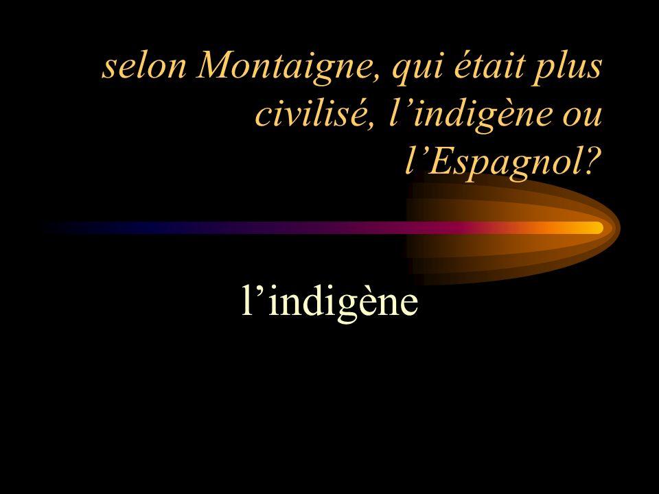 selon Montaigne, qui était plus civilisé, lindigène ou lEspagnol? lindigène